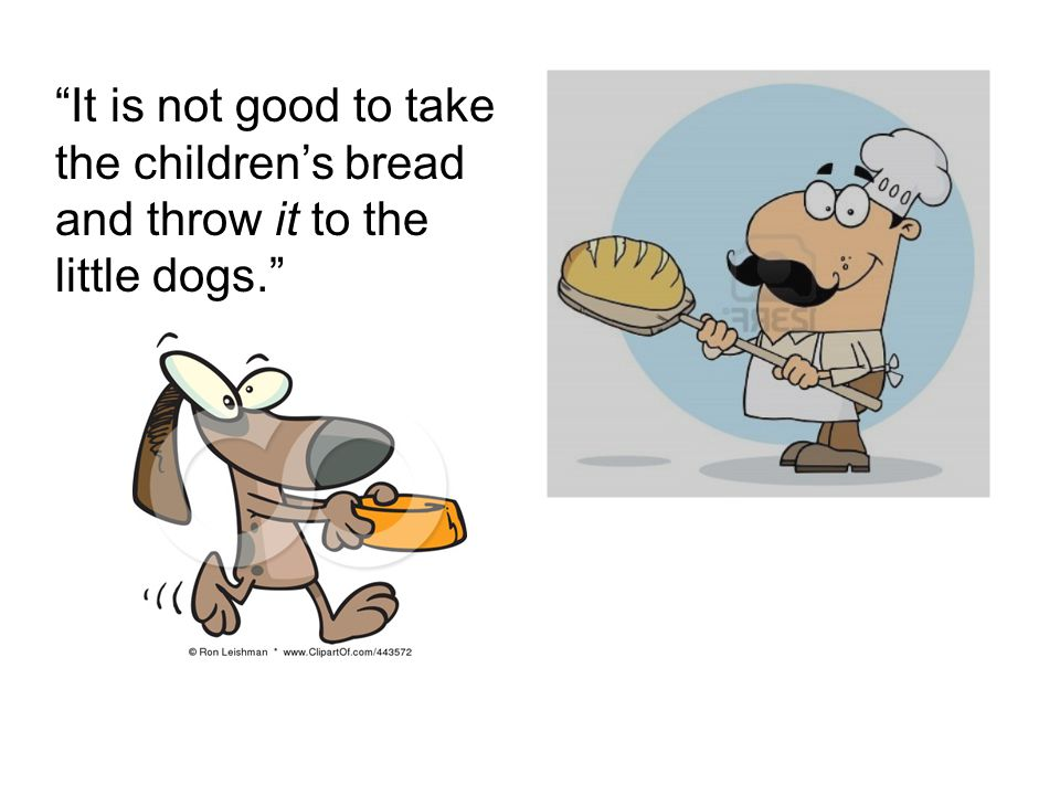 """It is not good to take the children's bread and throw it to the little dogs."""