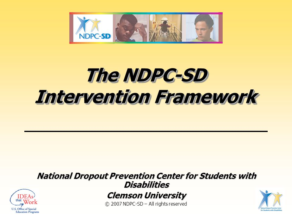 The NDPC-SD Intervention Framework National Dropout Prevention Center for Students with Disabilities Clemson University © 2007 NDPC-SD – All rights reserved