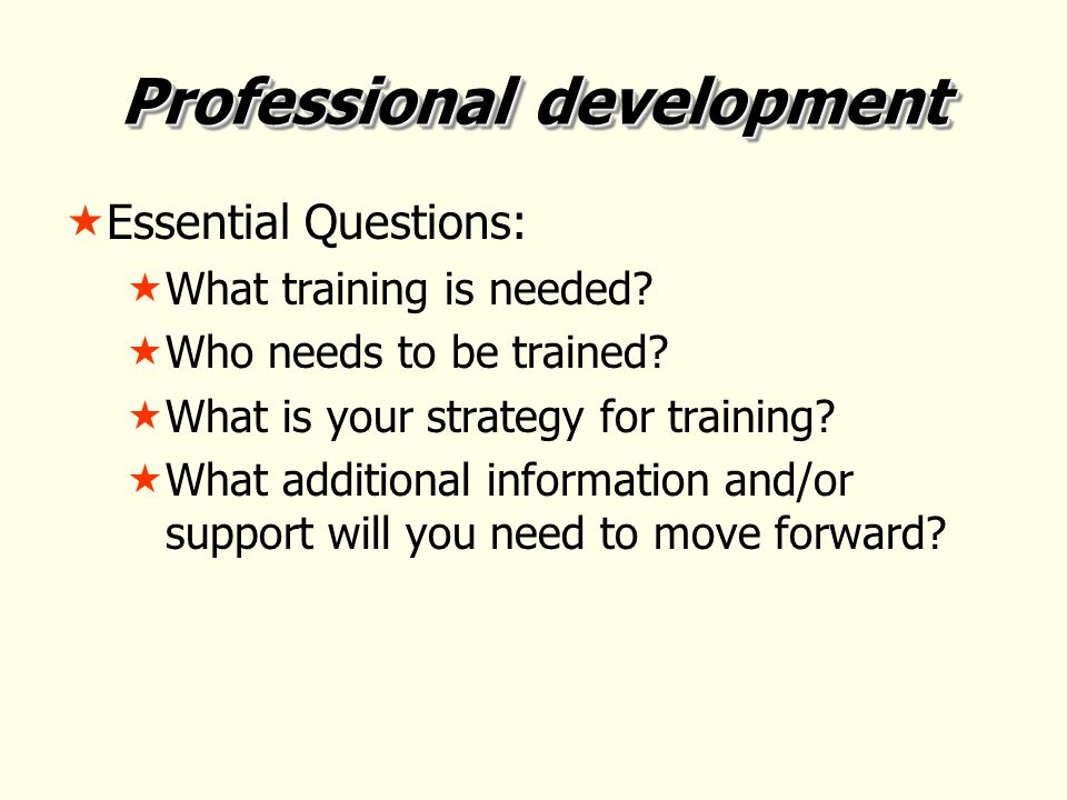 Professional development  Essential Questions:  What training is needed.