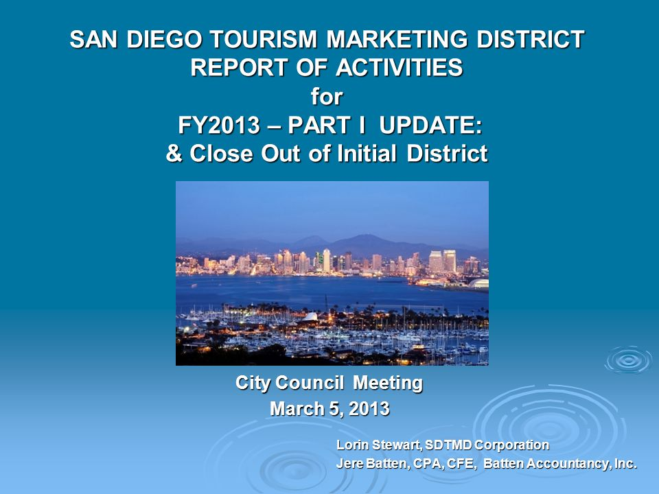SAN DIEGO TOURISM MARKETING DISTRICT REPORT OF ACTIVITIES for FY2013 – PART I UPDATE: & Close Out of Initial District City Council Meeting March 5, 2013 Lorin Stewart, SDTMD Corporation Jere Batten, CPA, CFE, Batten Accountancy, Inc.