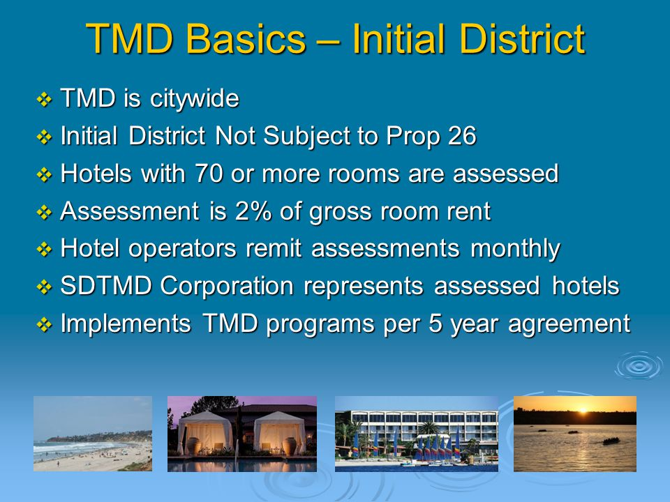 TMD Basics – Initial District  TMD is citywide  Initial District Not Subject to Prop 26  Hotels with 70 or more rooms are assessed  Assessment is 2% of gross room rent  Hotel operators remit assessments monthly  SDTMD Corporation represents assessed hotels  Implements TMD programs per 5 year agreement