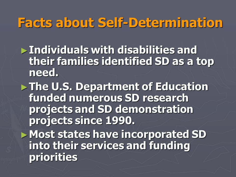Self-Determination and Standards- Based Reform ► Component elements of self-determined behavior are found in virtual all state and local standards across multiple content areas ► Students who are self-determined are more likely to be able to successfully engage with the curriculum:  Learning-to-learn or self-regulation strategies  Goal oriented, problem-solving focused  Study skills, organization skills --Wehmeyer (2004)