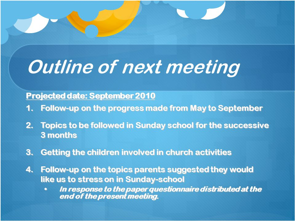 Outline of next meeting Projected date: September 2010 1.Follow-up on the progress made from May to September 2.Topics to be followed in Sunday school for the successive 3 months 3.Getting the children involved in church activities 4.Follow-up on the topics parents suggested they would like us to stress on in Sunday-school In response to the paper questionnaire distributed at the end of the present meeting.In response to the paper questionnaire distributed at the end of the present meeting.