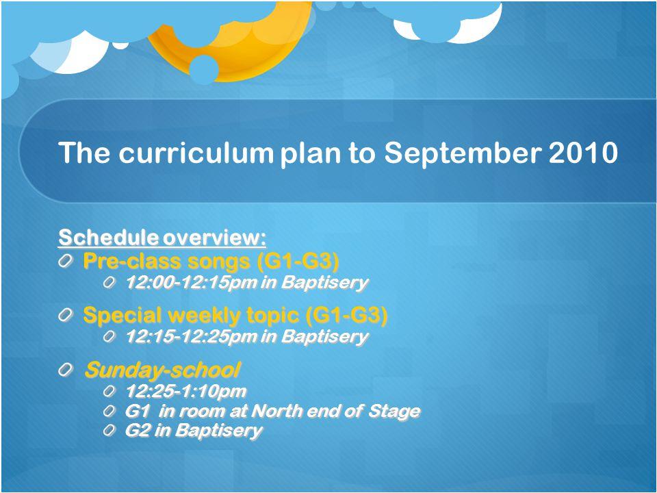 The curriculum plan to September 2010 Schedule overview: Pre-class songs (G1-G3) 12:00-12:15pm in Baptisery Special weekly topic (G1-G3) 12:15-12:25pm in Baptisery Sunday-school12:25-1:10pm G1 in room at North end of Stage G2 in Baptisery