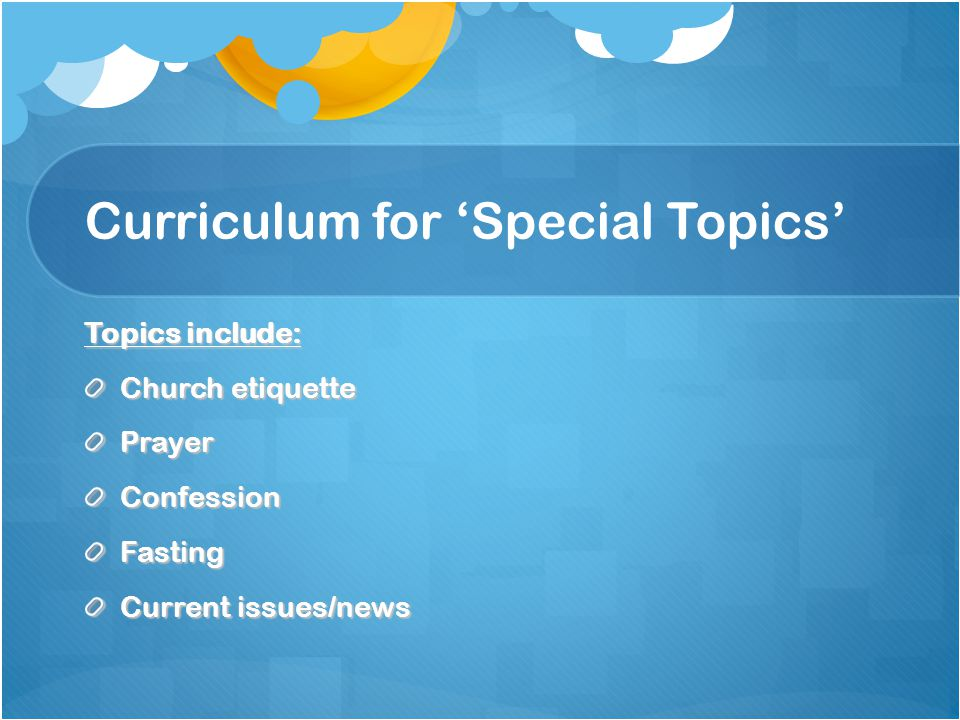 Curriculum for Sunday-school lessons To date: SUS curriculum (http://www.suscopts.org/ssc/ ) As of June 13th: Mahragan 2010 Competition 3-month Lesson Outline as follows: June 13th & 20th – Faithfulness of my heart June 27th & July 4th - Faithfulness inside my church July 11th & 18th – Faithfulness with my talents July 25th & August 1st – Faithfulness with my family August 8th & 15th – Faithfulness with all others August 22nd – Psalm 23 and Psalm 11 memorization Confession Schedule G1 every 5th Sunday & G2 every month