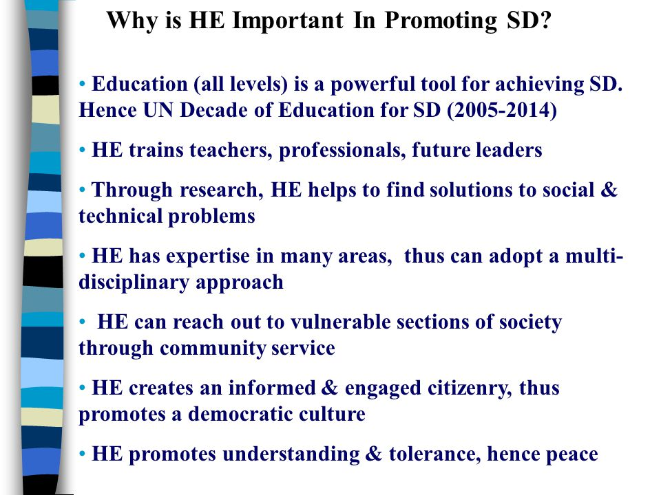 Why is HE Important In Promoting SD? Education (all levels) is a powerful tool for achieving SD. Hence UN Decade of Education for SD (2005-2014) HE tr