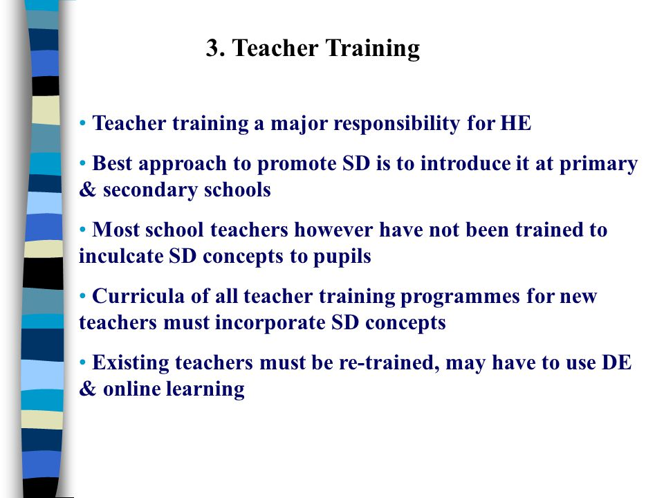 3. Teacher Training Teacher training a major responsibility for HE Best approach to promote SD is to introduce it at primary & secondary schools Most