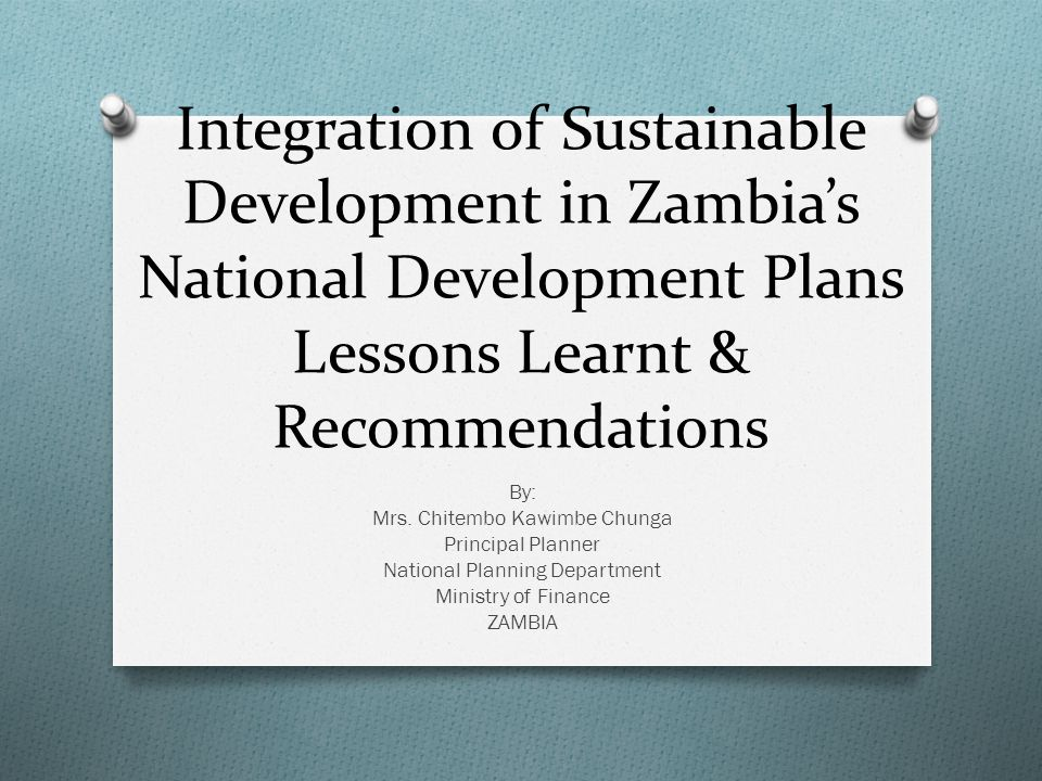 Integration of Sustainable Development in Zambia's National Development Plans Lessons Learnt & Recommendations By: Mrs.