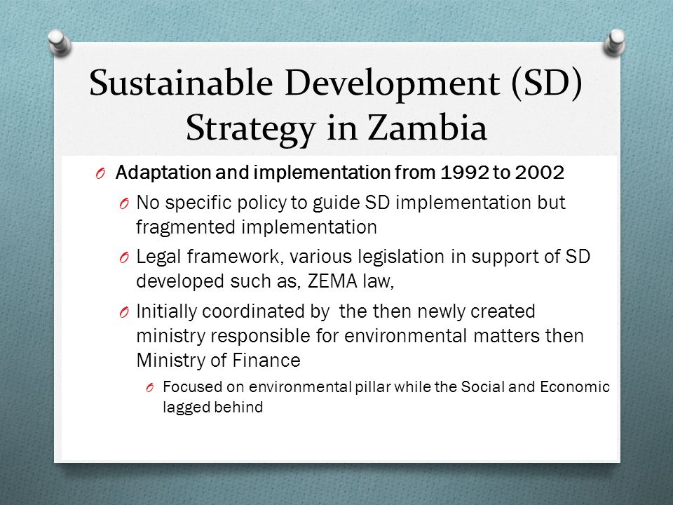 Sustainable Development (SD) Strategy in Zambia O Adaptation and implementation from 1992 to 2002 O No specific policy to guide SD implementation but fragmented implementation O Legal framework, various legislation in support of SD developed such as, ZEMA law, O Initially coordinated by the then newly created ministry responsible for environmental matters then Ministry of Finance O Focused on environmental pillar while the Social and Economic lagged behind