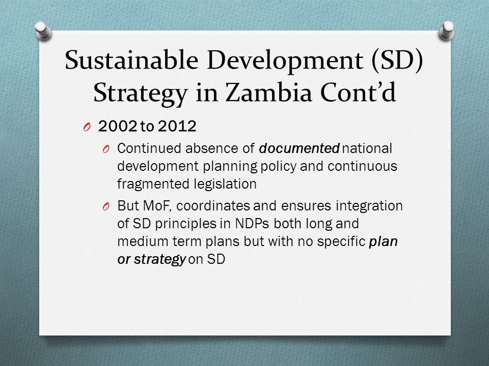 Sustainable Development (SD) Strategy in Zambia Cont'd O 2002 to 2012 O Continued absence of documented national development planning policy and continuous fragmented legislation O But MoF, coordinates and ensures integration of SD principles in NDPs both long and medium term plans but with no specific plan or strategy on SD