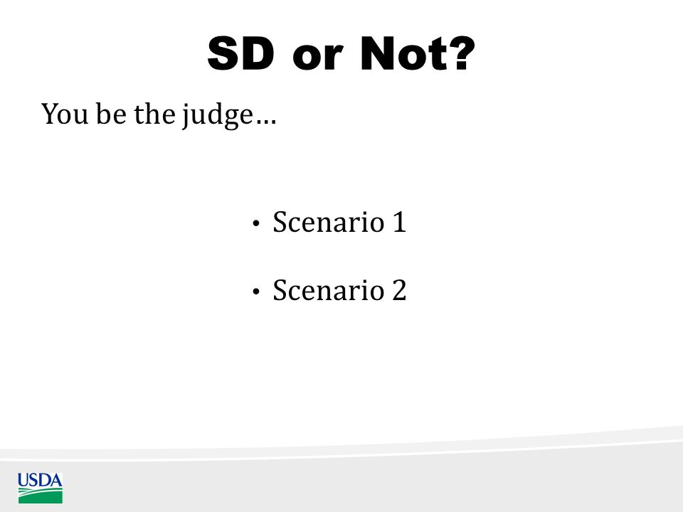 SD or Not Scenario 1 You be the judge… Scenario 2