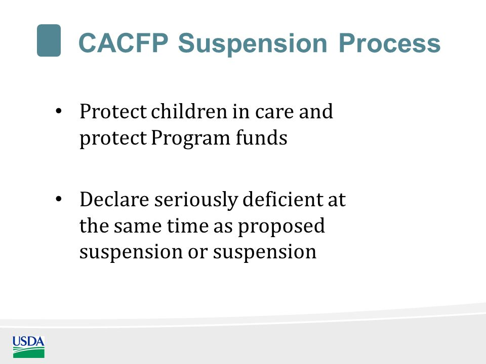 CACFP Suspension Process Protect children in care and protect Program funds Declare seriously deficient at the same time as proposed suspension or suspension