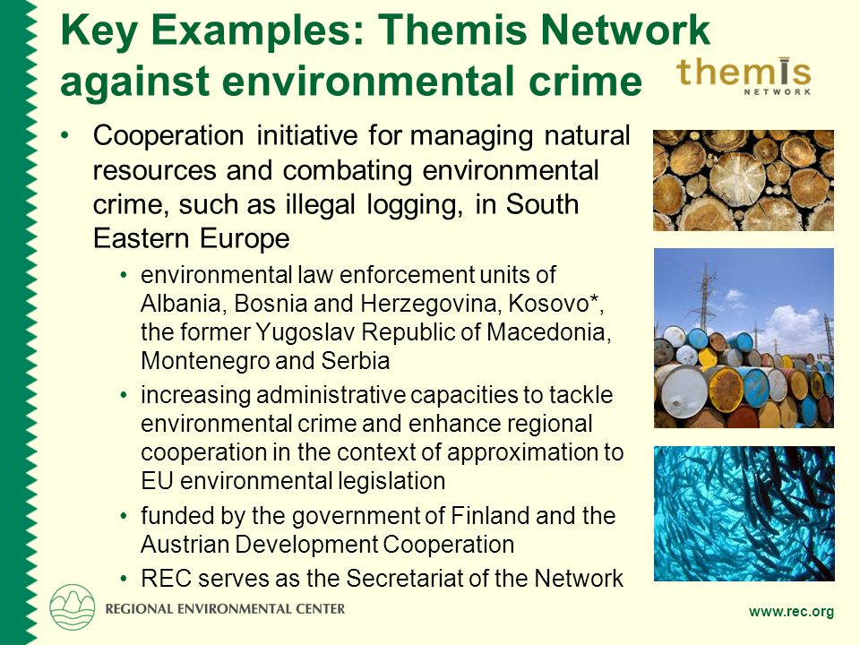 www.rec.org Key Examples: Themis Network against environmental crime Cooperation initiative for managing natural resources and combating environmental crime, such as illegal logging, in South Eastern Europe environmental law enforcement units of Albania, Bosnia and Herzegovina, Kosovo*, the former Yugoslav Republic of Macedonia, Montenegro and Serbia increasing administrative capacities to tackle environmental crime and enhance regional cooperation in the context of approximation to EU environmental legislation funded by the government of Finland and the Austrian Development Cooperation REC serves as the Secretariat of the Network