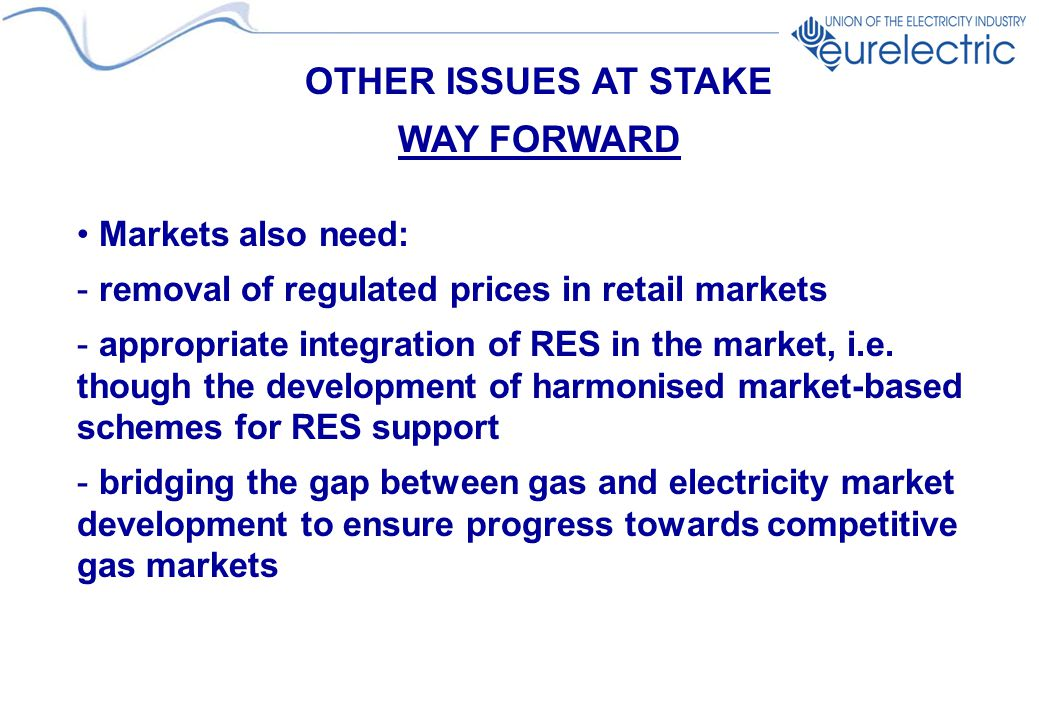 OTHER ISSUES AT STAKE WAY FORWARD Markets also need: - removal of regulated prices in retail markets - appropriate integration of RES in the market, i.e.