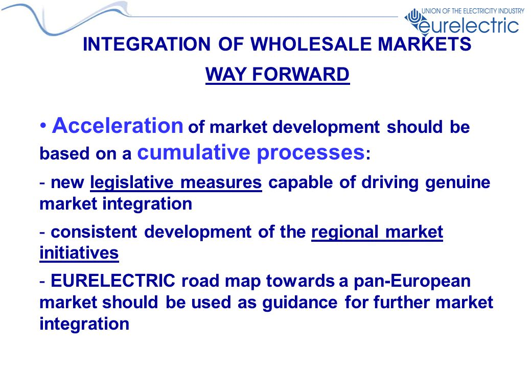 INTEGRATION OF WHOLESALE MARKETS WAY FORWARD Acceleration of market development should be based on a cumulative processes : - new legislative measures capable of driving genuine market integration - consistent development of the regional market initiatives - EURELECTRIC road map towards a pan-European market should be used as guidance for further market integration