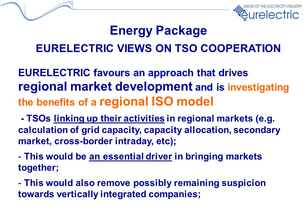 Energy Package EURELECTRIC VIEWS ON TSO COOPERATION EURELECTRIC favours an approach that drives regional market development and is investigating the benefits of a regional ISO model - TSOs linking up their activities in regional markets (e.g.