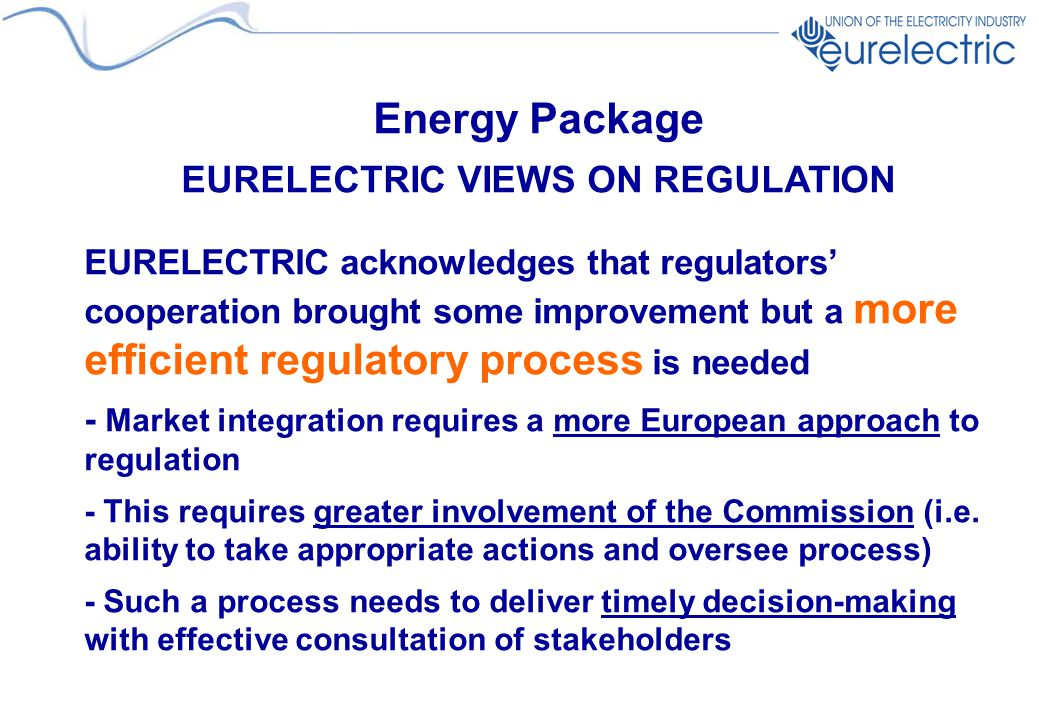 Energy Package EURELECTRIC VIEWS ON REGULATION EURELECTRIC acknowledges that regulators' cooperation brought some improvement but a more efficient regulatory process is needed - Market integration requires a more European approach to regulation - This requires greater involvement of the Commission (i.e.