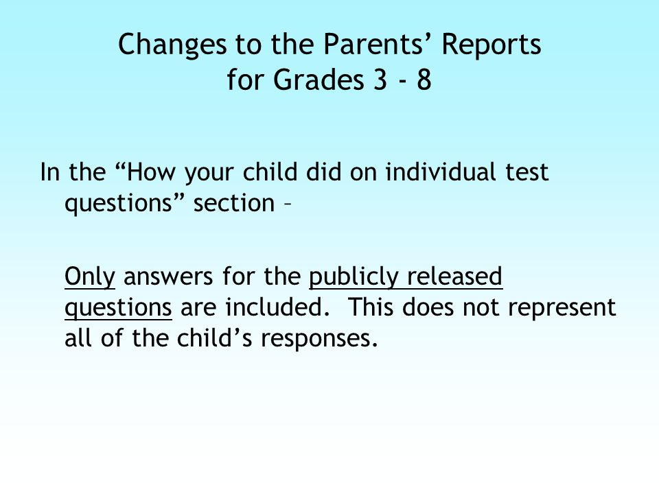Changes to the Parents' Reports for Grades 3 - 8 In the How your child did on individual test questions section – Only answers for the publicly released questions are included.
