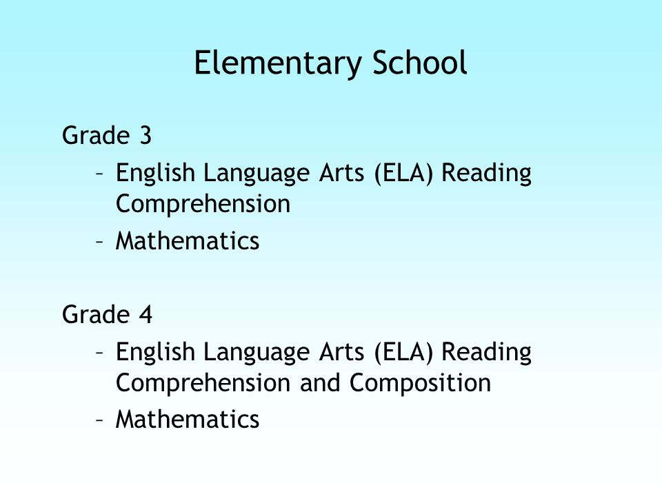 Elementary School Grade 3 –English Language Arts (ELA) Reading Comprehension –Mathematics Grade 4 –English Language Arts (ELA) Reading Comprehension and Composition –Mathematics