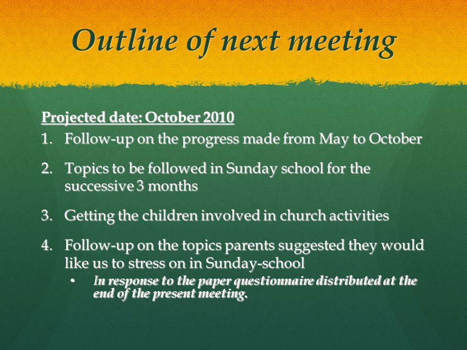 Outline of next meeting Projected date: October 2010 1.Follow-up on the progress made from May to October 2.Topics to be followed in Sunday school for the successive 3 months 3.Getting the children involved in church activities 4.Follow-up on the topics parents suggested they would like us to stress on in Sunday-school I n response to the paper questionnaire distributed at the end of the present meeting.