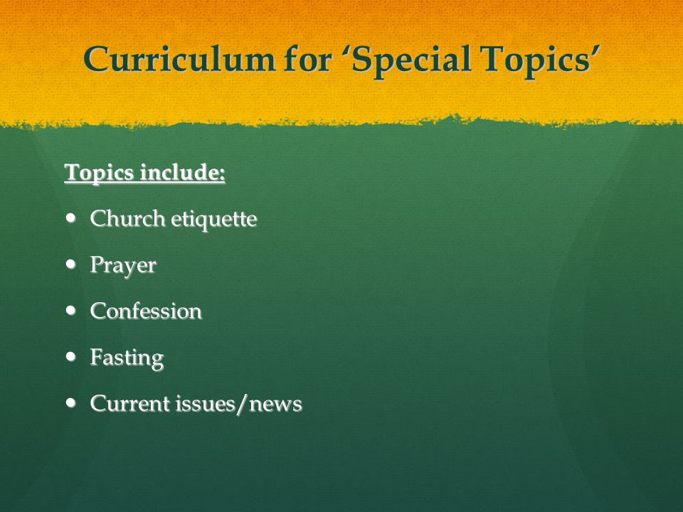 Curriculum for 'Special Topics' Topics include: Church etiquette Church etiquette Prayer Prayer Confession Confession Fasting Fasting Current issues/news Current issues/news