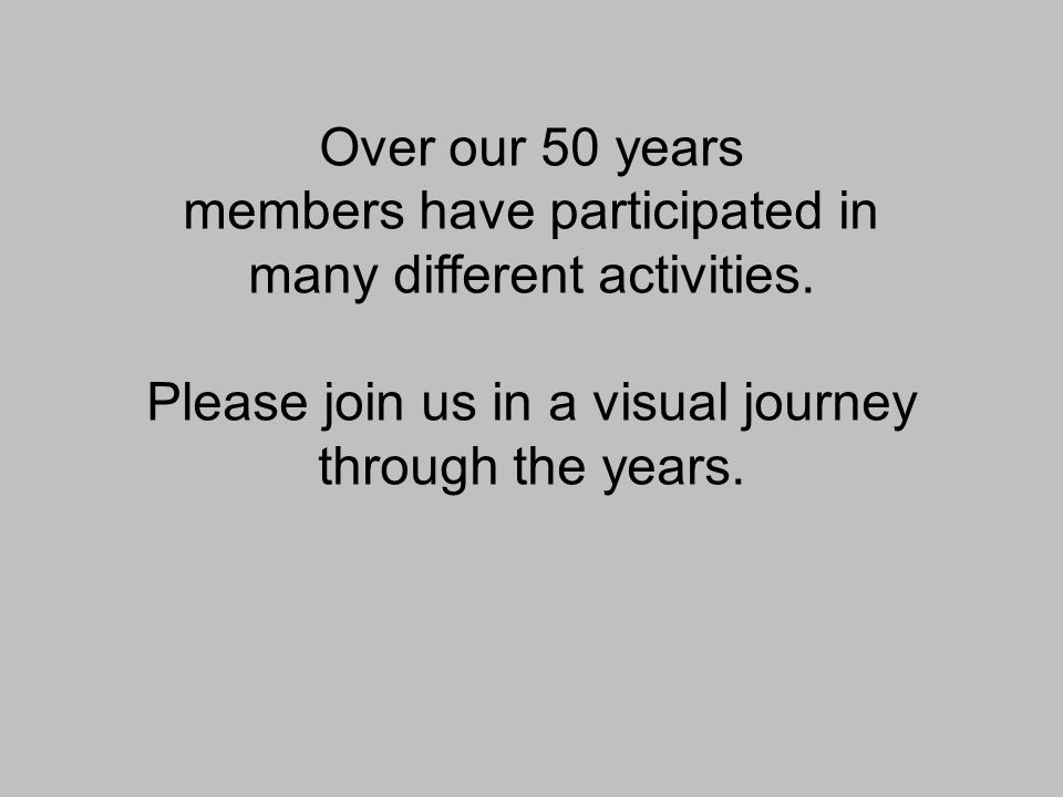 Over our 50 years members have participated in many different activities. Please join us in a visual journey through the years.