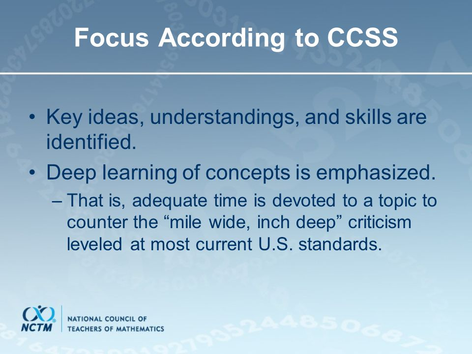 Focus According to CCSS Key ideas, understandings, and skills are identified. Deep learning of concepts is emphasized. –That is, adequate time is devo