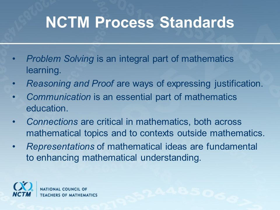 NCTM Process Standards Problem Solving is an integral part of mathematics learning. Reasoning and Proof are ways of expressing justification. Communic