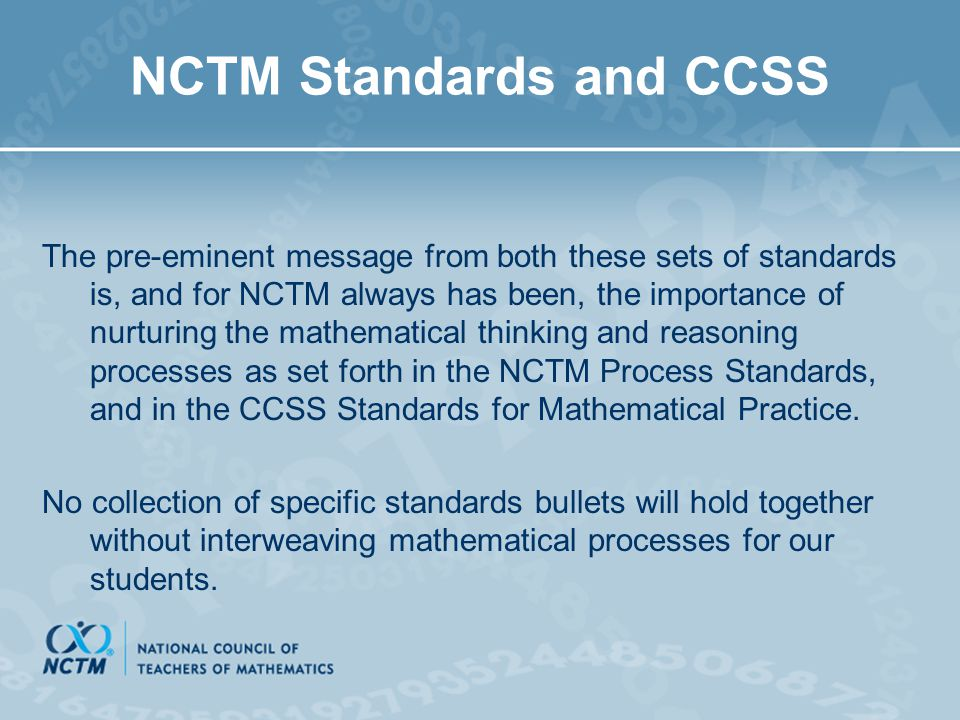 NCTM Standards and CCSS The pre-eminent message from both these sets of standards is, and for NCTM always has been, the importance of nurturing the ma
