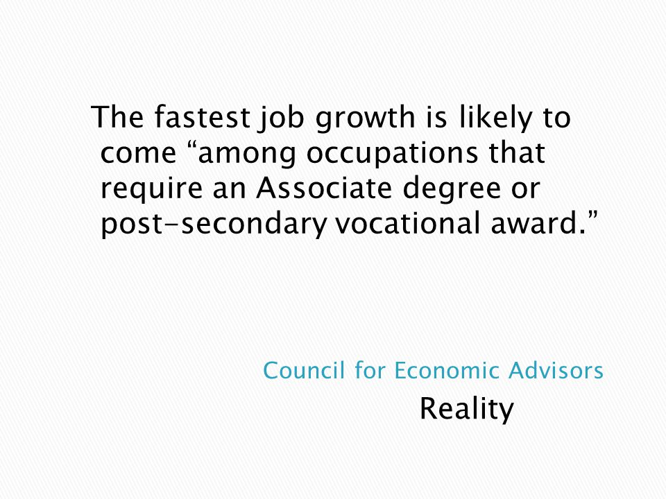 "Reality The fastest job growth is likely to come ""among occupations that require an Associate degree or post-secondary vocational award."""
