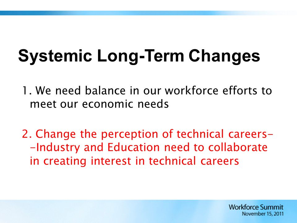 1. We need balance in our workforce efforts to meet our economic needs 2. Change the perception of technical careers- -Industry and Education need to