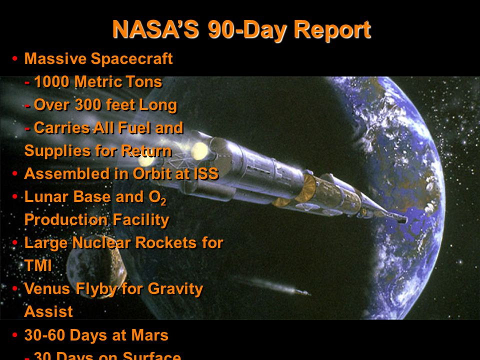 the 90 Day Report 2 NASA'S 90-Day Report Massive Spacecraft - 1000 Metric Tons - Over 300 feet Long - Carries All Fuel and Supplies for Return Assembled in Orbit at ISS Lunar Base and O 2 Production Facility Large Nuclear Rockets for TMI Venus Flyby for Gravity Assist 30-60 Days at Mars - 30 Days on Surface - Flags & Footprints Mission 600 Day Round Trip $450 BILLION FOR ONE TRIP Massive Spacecraft - 1000 Metric Tons - Over 300 feet Long - Carries All Fuel and Supplies for Return Assembled in Orbit at ISS Lunar Base and O 2 Production Facility Large Nuclear Rockets for TMI Venus Flyby for Gravity Assist 30-60 Days at Mars - 30 Days on Surface - Flags & Footprints Mission 600 Day Round Trip $450 BILLION FOR ONE TRIP