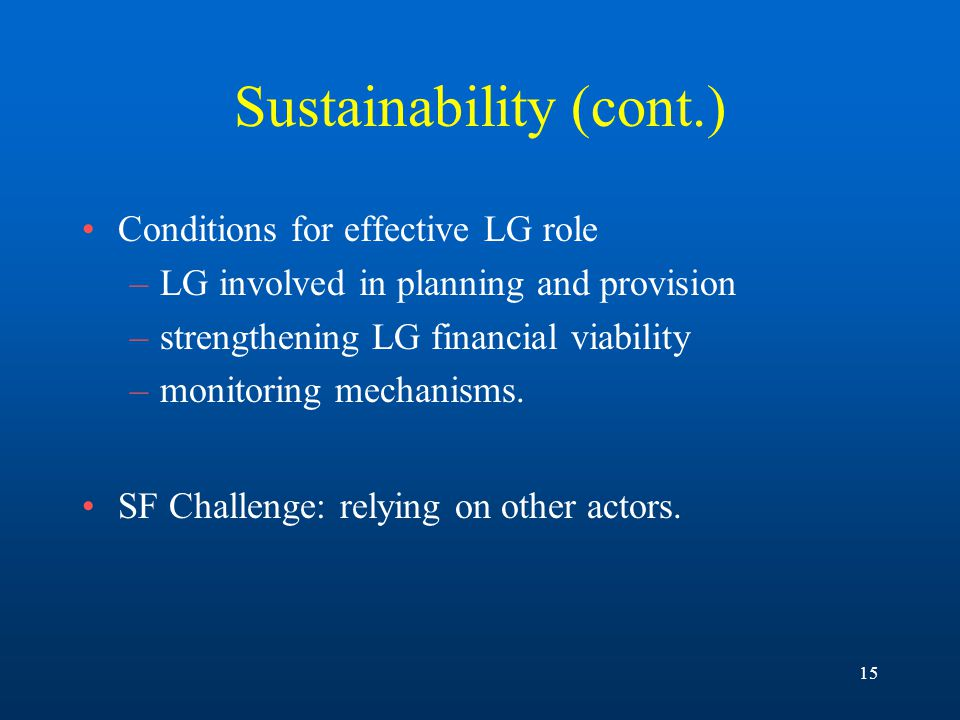 15 Sustainability (cont.) Conditions for effective LG role –LG involved in planning and provision –strengthening LG financial viability –monitoring mechanisms.