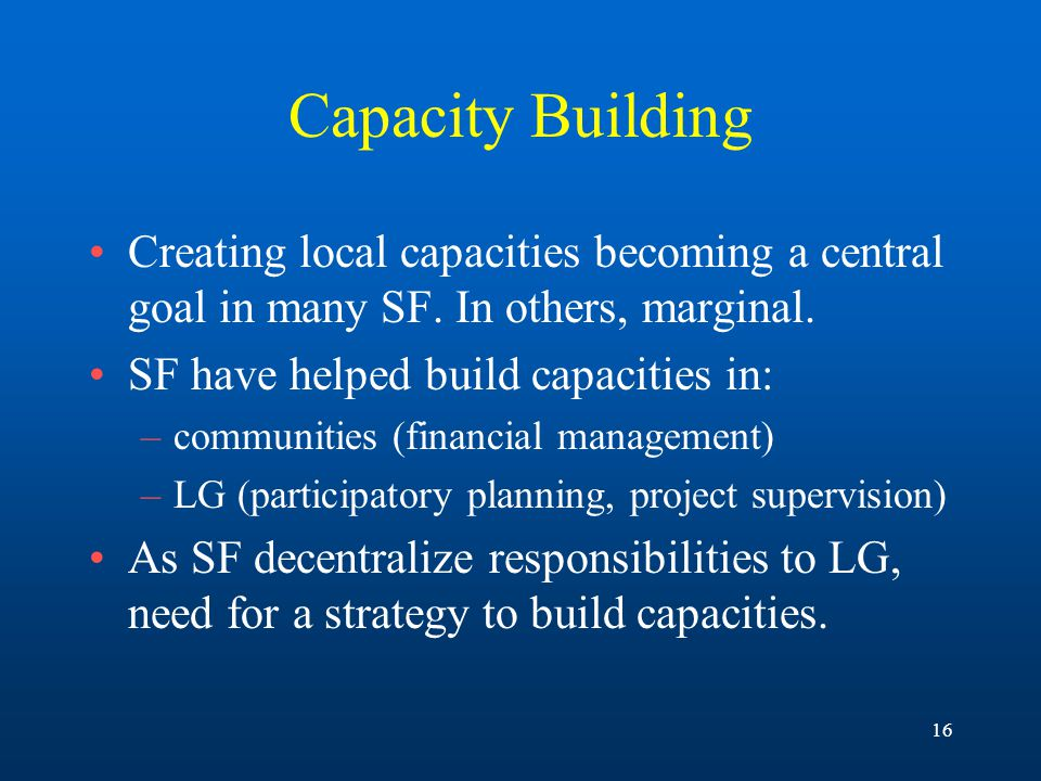 16 Capacity Building Creating local capacities becoming a central goal in many SF.