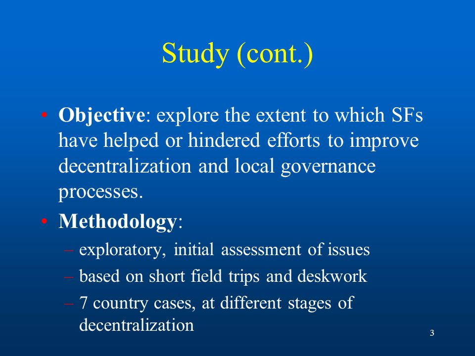 3 Study (cont.) Objective: explore the extent to which SFs have helped or hindered efforts to improve decentralization and local governance processes.