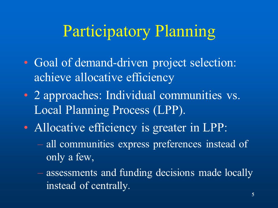 5 Participatory Planning Goal of demand-driven project selection: achieve allocative efficiency 2 approaches: Individual communities vs.