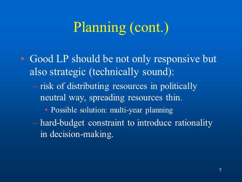 7 Planning (cont.) Good LP should be not only responsive but also strategic (technically sound): –risk of distributing resources in politically neutral way, spreading resources thin.
