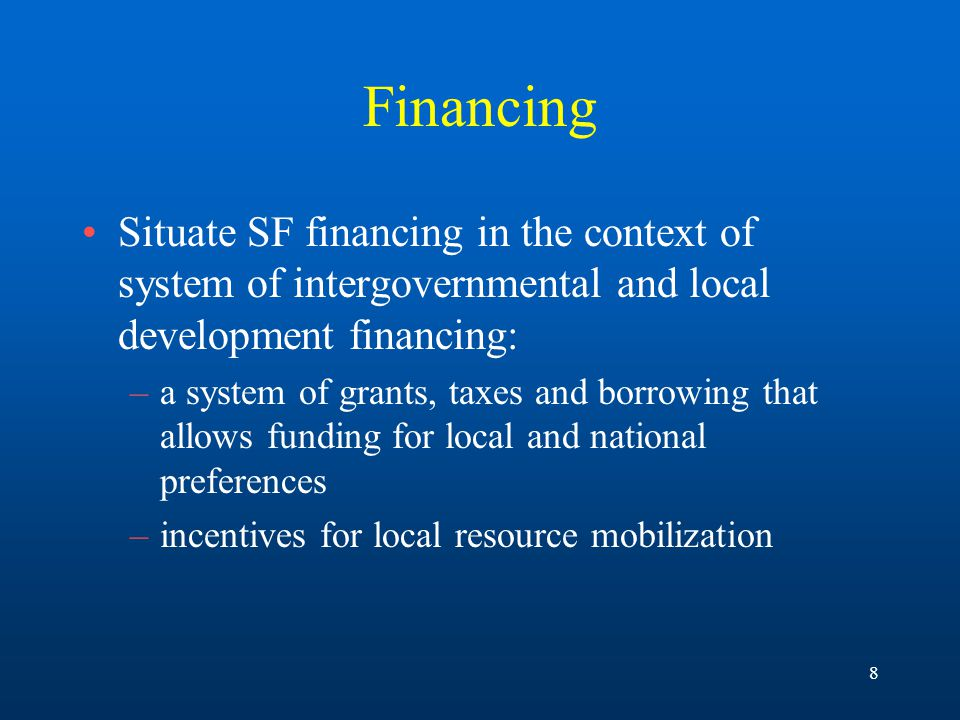 8 Financing Situate SF financing in the context of system of intergovernmental and local development financing: –a system of grants, taxes and borrowing that allows funding for local and national preferences –incentives for local resource mobilization