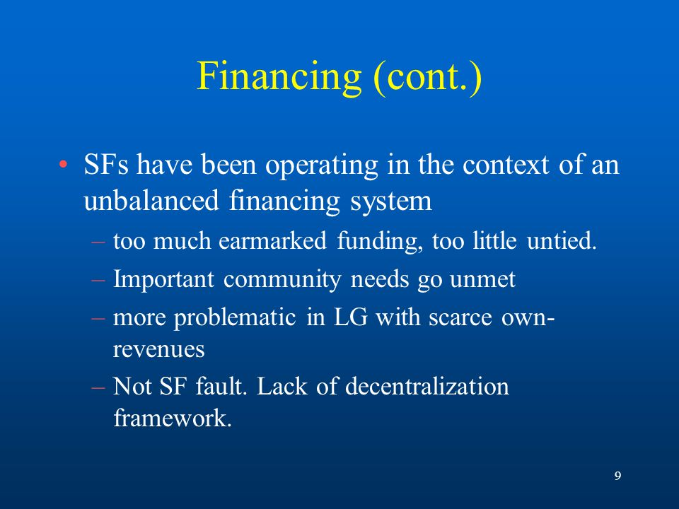 9 Financing (cont.) SFs have been operating in the context of an unbalanced financing system –too much earmarked funding, too little untied.