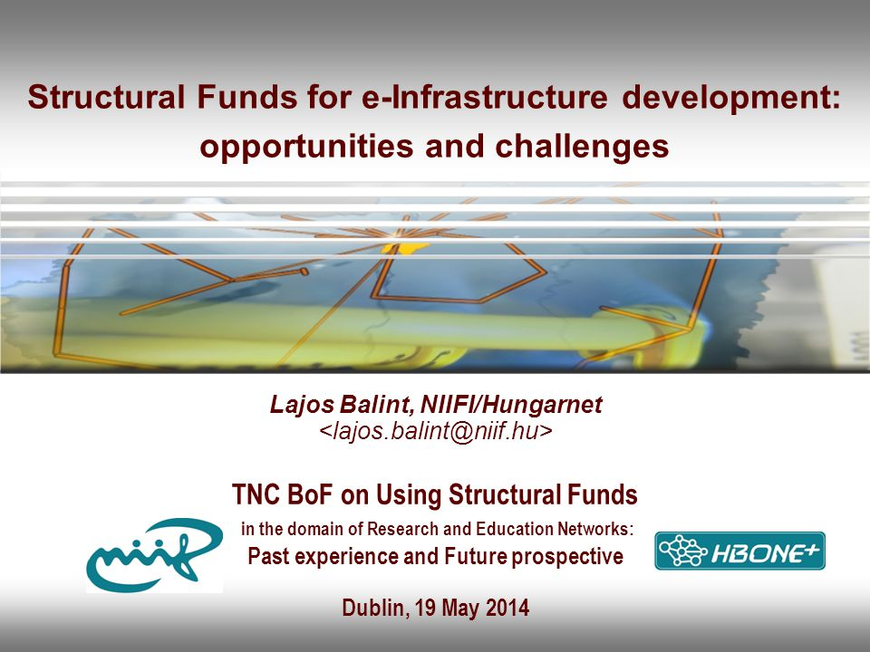 Structural Funds for e-Infrastructure development: opportunities and challenges Lajos Balint, NIIFI/Hungarnet TNC BoF on Using Structural Funds in the domain of Research and Education Networks: Past experience and Future prospective Dublin, 19 May 2014