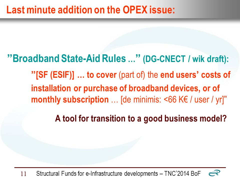 Nemzeti Információs Infrastruktúra Fejlesztési Intézet Structural Funds for e-Infrastructure developments – TNC ' 2014 BoF 11 Last minute addition on the OPEX issue: Broadband State-Aid Rules … (DG-CNECT / wik draft): [SF (ESIF)] … to cover (part of) the end users ' costs of installation or purchase of broadband devices, or of monthly subscription … [de minimis: <66 K€ / user / yr] A tool for transition to a good business model