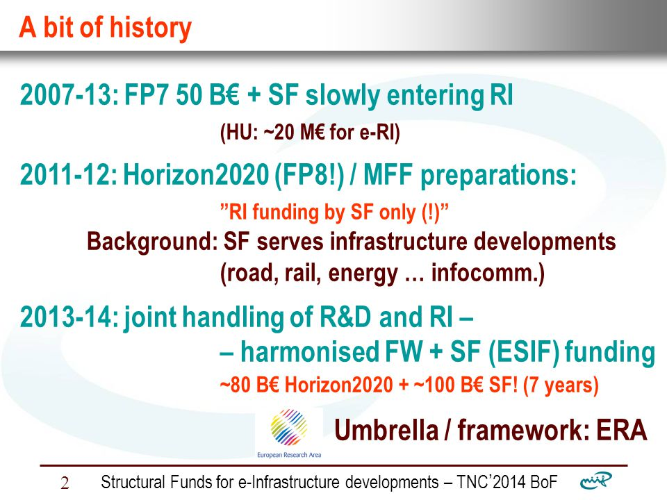 Nemzeti Információs Infrastruktúra Fejlesztési Intézet Structural Funds for e-Infrastructure developments – TNC ' 2014 BoF 2 A bit of history 2007-13: FP7 50 B€ + SF slowly entering RI (HU: ~20 M€ for e-RI) 2011-12: Horizon2020 (FP8!) / MFF preparations: RI funding by SF only (!) Background: SF serves infrastructure developments (road, rail, energy … infocomm.) 2013-14: joint handling of R&D and RI – – harmonised FW + SF (ESIF) funding ~80 B€ Horizon2020 + ~100 B€ SF.