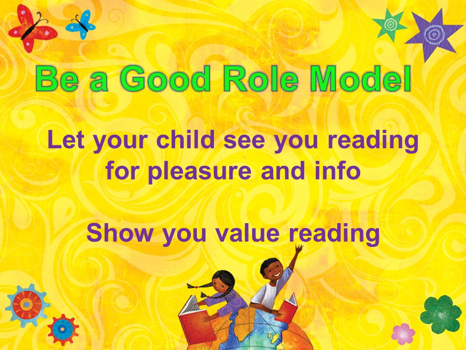 Let your child see you reading for pleasure and info Show you value reading