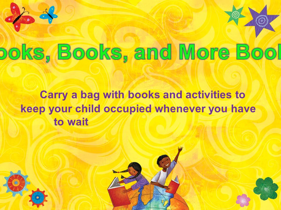 Carry a bag with books and activities to keep your child occupied whenever you have to wait