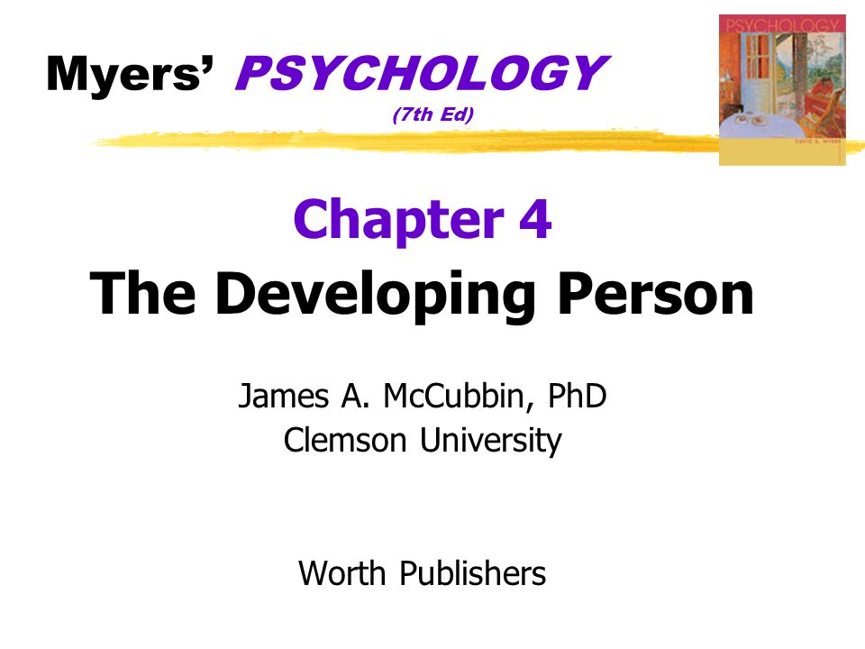 Myers' PSYCHOLOGY (7th Ed) Chapter 4 The Developing Person James A. McCubbin, PhD Clemson University Worth Publishers