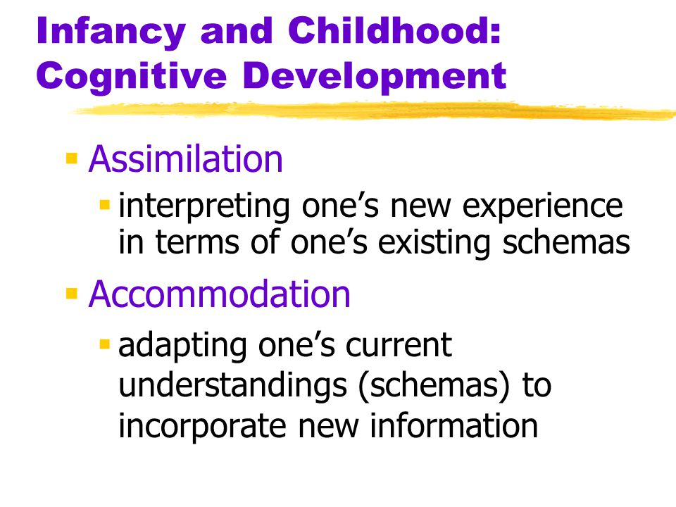 Infancy and Childhood: Cognitive Development  Assimilation  interpreting one's new experience in terms of one's existing schemas  Accommodation  a