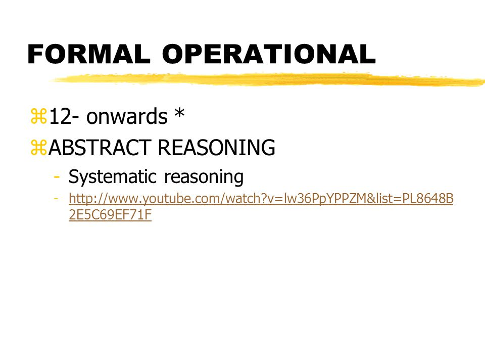 FORMAL OPERATIONAL z12- onwards * zABSTRACT REASONING -Systematic reasoning -http://www.youtube.com/watch?v=lw36PpYPPZM&list=PL8648B 2E5C69EF71Fhttp:/