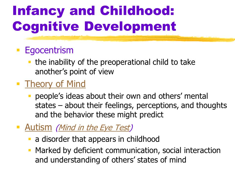 Infancy and Childhood: Cognitive Development  Egocentrism  the inability of the preoperational child to take another's point of view  Theory of Min