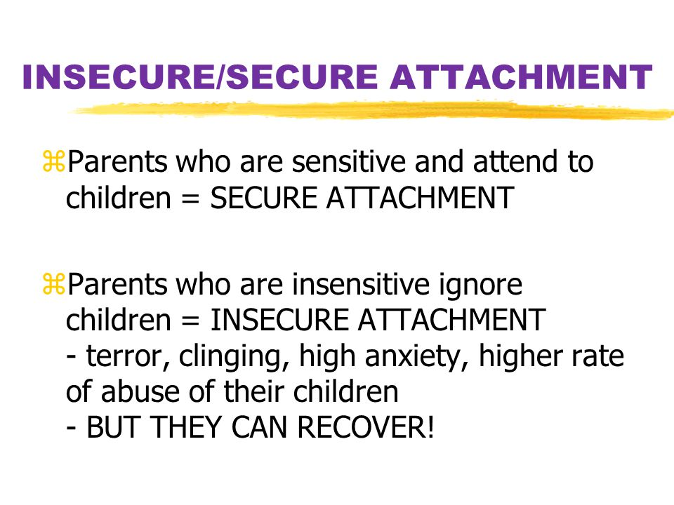 INSECURE/SECURE ATTACHMENT zParents who are sensitive and attend to children = SECURE ATTACHMENT zParents who are insensitive ignore children = INSECU