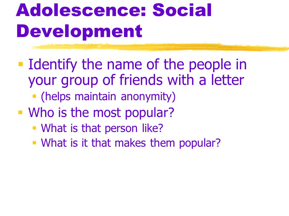 Adolescence: Social Development  Identify the name of the people in your group of friends with a letter  (helps maintain anonymity)  Who is the mos